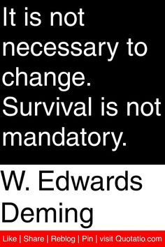 W. Edwards Deming - It is not necessary to change. Survival is not mandatory. #quotations #quotes