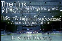 The rink... a place where I've laughed and I've cried. Had my biggest successes and my biggest failures. It's where I belong.