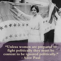 """Unless women are prepared to fight politically they must be content to be ignored politically.""  ~ Alice Paul  [follow this link to find a documentary that explores the political efficacy of women today: http://www.thesociologicalcinema.com/1/post/2011/10/miss-representation.html]"