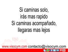 si caminas solo iras mas rapido, si caminas acompañado llegaras mas lejos www.visocym.com