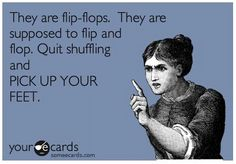They are Flip Flops. They are supposed to flip and flop. Quit shuffling and PICK UP YOUR FEET. Flip Flop Quotes, Flip Flop Sandals, Flip Flops, Flipping, Lol, My Love, Memes, Cards, Stuff To Buy