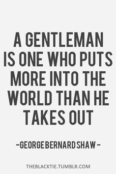 """A Gentleman is One Who Puts More into the World Than Takes Out""-George Bernard Shaw Great Quotes, Quotes To Live By, Me Quotes, Inspirational Quotes, Monday Quotes, Crush Quotes, People Quotes, Quotable Quotes, Lyric Quotes"