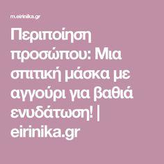 Περιποίηση προσώπου: Μια σπιτική μάσκα με αγγούρι για βαθιά ενυδάτωση! | eirinika.gr