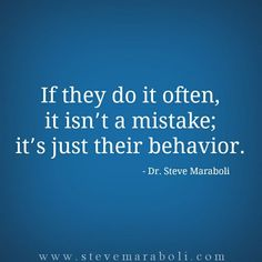 If they do it often, it isn't a mistake; it's just their behavior. - Steve Maraboli (saying sorry is hollow if it is not followed up by a genuine effort to change the behaviour)