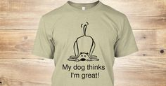 Discover My Dog Thinks I'm Great! T-Shirt, a custom product made just for you by Teespring. With world-class production and customer support, your satisfaction is guaranteed. - Perfect way to let everyone know that your dog...