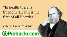 ''In health there is freedom. Health is the first of all liberties.'' Henri Frederic Amiel