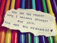 You are the reason why I became stronger. But still, you are my weakness.