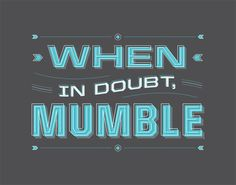 "I believe the full James H Boren quote is ""When in doubt, mumble; when in trouble, delegate; when in charge, ponder."" But that extraneous stuff on the end isn't very funny so here we have it."