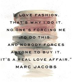 """I love fashion. That's why I do it. No one's forcing me to do this. And nobody forces anyone to buy it. It's a real love affair."" -Marc Jacobs"