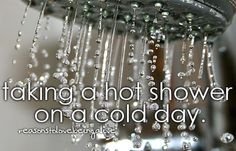 Taking a hot shower on a cold day  I seriously just love hot showers everyday!