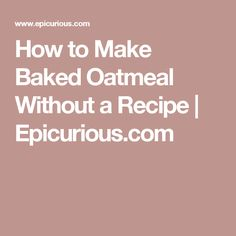 How to Make Baked Oatmeal Without a Recipe | Epicurious.com