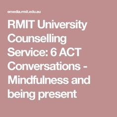 RMIT University Counselling Service: 6 ACT Conversations - Mindfulness and being present