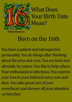 What Does Your Birth Date Mean?- Born on the 16th You have a patient and introspective personality. You do things after thinking about the pros and cons. You are kind and altruistic by nature. You like to help others. Your enthusiasm is infectious. You express your love to your beloved every now and then. You take great care of your sweetheart and shower all your attention on him/her.