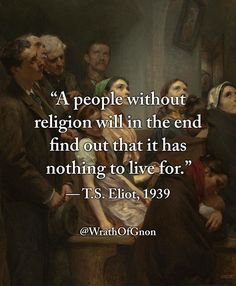 A people without religion in the end will find out they have nothing to live for. T.S. Eliot Wrath of Gnon.com