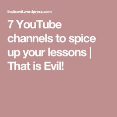 7 YouTube channels to spice up your lessons | That is Evil!