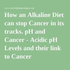 How an Alkaline Diet can stop Cancer in its tracks. pH and Cancer - Acidic pH Levels and their link to Cancer