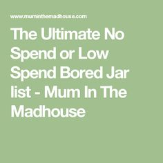 The Ultimate No Spend or Low Spend Bored Jar list - Mum In The Madhouse