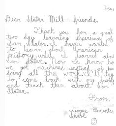 Thank you note from an elementary school student after their field trip to Slater Mill.     Thank you for a great two day learning experience of Sam Slater. I never wanted to learn about American History until I learned about Sam Slater. Now I know how we got machines instead of hands doing all the work. I'll try to come back with my fmaily and teach them about Sam Slater