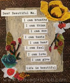 """Dear Beautiful Me, I can breathe. I can think. I can see. I can taste. I can hear. I can feel. I can love. I can give. Life is beautiful. **************************************** The materials to make a Truth Card like this one are included in this month's Brave Box OR you can download and print the materials inside Melody's class """"Life is Beautiful"""" in Brave Girl University!"""