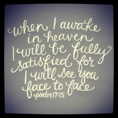 When I awake in heaven I will be fully satisfied for I will see you face to face Psalm 17:15