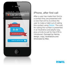 Rebtel, iPhone after call screen. Designed to entice users to keep calling a contact using the application, forming a habit of it. Helped in raising RC (Reoccurring Calling) with 9.5% and also helped referral. Launched January 2013.