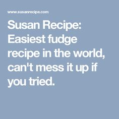 Susan Recipe: Easiest fudge recipe in the world, can't mess it up if you tried.
