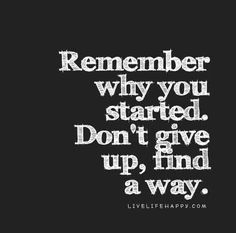 """Remember why you started. Don't give up, find a way."""