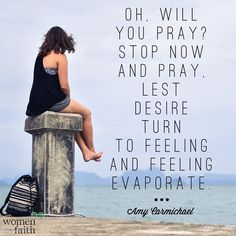 Oh will you pray? Stop now and pray, lest desire turn to feeling and feeling evaporate.