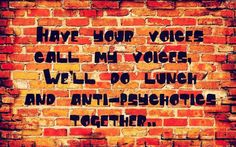 Have your voices call my voices, we'll do lunch & anti-psychotics together.