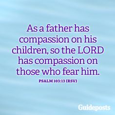 As a father has compassion on his children, so the LORD has compassion on those who fear him. Psalm 103:13 More inspiring verses: https://www.guideposts.org/faith-in-daily-life/bible-resources?utm_medium=social&utm_source=ZZZZZZZZZZ_1_FB_GPS_16-06-01_ZZZZZ&utm_campaign=content