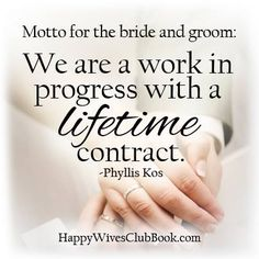 """""""Motto for the bride and groom: We are a work in progress with a lifetime contract."""" -Phyllis Kos"""