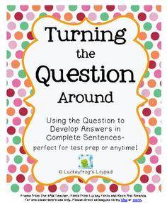 Turning the Question Around to Answer in Complete Sentences (Test Prep & More!) Are you tired of your students giving one or two word answers? This product includes one interactive class activity and two worksheets for practice and assessment to help students lose the question word, move the verb, switch personal pronouns, and use the question to formulate their answers in complete sentences.