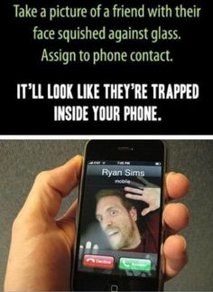 Take a picture of a friend with their face squished against glass. Assign to phone contact. It'll look like they're trapped inside your phone! Hilarious idea!