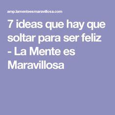 7 ideas que hay que soltar para ser feliz - La Mente es Maravillosa