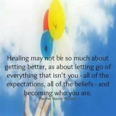 """""""Healing may not be so much about getting better, as about letting go of everything that isn't you – all of the expectations, all of the beliefs – and becoming who you are.""""  ~ Rachel Naomi Remen ~"""