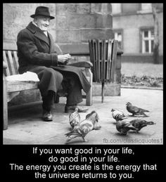 If you want good in your life, do good in your life. The energy you create is the energy that the universe returns to you.