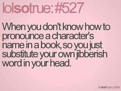so true - I think I was on the third or fourth Harry Potter before I knew how to pronounce Hermione. Book Memes, Book Quotes, Bookworm Quotes, Quotes Quotes, I Love Books, Good Books, Funny Quotes, Funny Memes, Lolsotrue Quotes