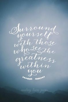 """Surround yourself with those who see the greatness within you."""