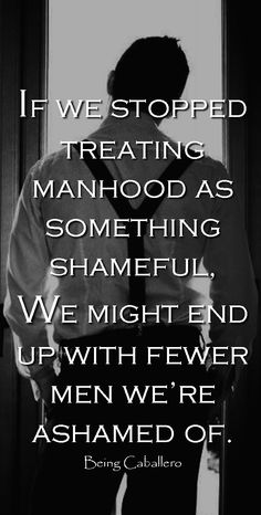 If we stopped treating manhood as something shameful, we might end up with fewer men we're ashamed o Der Gentleman, Gentleman Quotes, Great Quotes, Quotes To Live By, Life Quotes, Anti Feminist, Motivational Quotes, Inspirational Quotes, Philosophy Quotes