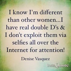 I know I'm different than other women...I have real double D's & I don't exploit them via selfies all over the Internet for attention! #denisevasquez #Women4applause #standup #comedy #respect #boobies #selfies #different #exploit #internet #attention #starved #comedian #writer #performer #perspective #selfworth #DoubleDs #women