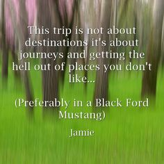 This trip is not about destinations it's about journeys and getting the hell out of places you don't like... (Preferably in a Black Ford Mustang)