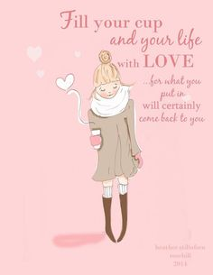 Fill your cup and your life with love, for what you put in will certainly come back to you.