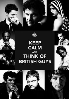 Keep Calm and Think of British Guys ~ Matthew Goode, Colin Firth, Nicholas Hoult, Alan Rickman, Ralph Fiennes, Gary Oldman, Jeremy Irons, Benedict Cumberbatch, Martin Freeman, James McAvoy