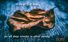 (Unfixed Yesterday) http://onehope.com/wp-content/uploads/2017/04/Quote-2-1.png If you let go of today, you will always remember an unfixed yesterday.  http://onehope.com/unfixed-yesterday/