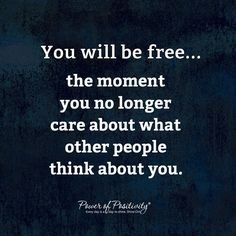 You will be free....the moment you no longer care about what other people think about you.