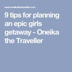 9 tips for planning an epic girls getaway - Oneika the Traveller