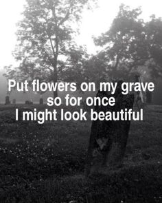 Doubt there would ever be anyone to actually put flowers on my grave if I even get one. But if like to think I might for once be beautiful at least in the ground. Dark Quotes, Me Quotes, Qoutes, My Demons, Depression Quotes, Way Of Life, How I Feel, In My Feelings, Deep Thoughts