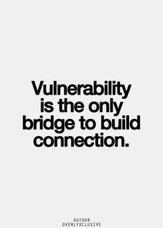 Vulnerability is the only bridge to build connection.