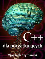 C++ dla początkujących / Wojciech Szymański  Jak szybko nauczyć się podstaw C++