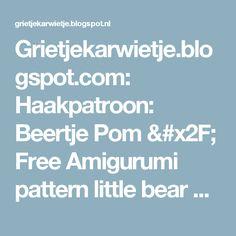 Grietjekarwietje.blogspot.com: Haakpatroon: Beertje Pom / Free Amigurumi pattern little bear Pom
